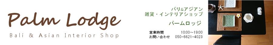 【Palm Lodge】パームロッジ バリ&アジアン雑貨・インテリアショップ