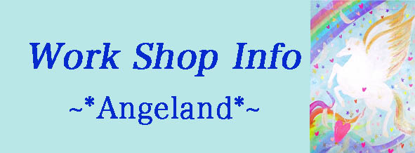 ☆Work Shop Info☆  ~*Angeland*~