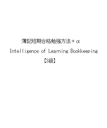 簿記短期合格勉強方法+α(Intelligence of Learning Bookkeeping)【3級】