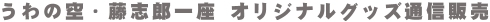 うわの空・藤志郎一座 オリジナルグッズ通信販売